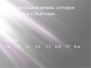 1.Физическая величина ,которая измеряется в Ньютонах. Ответы: 1.а 2.V 3.t 4.S