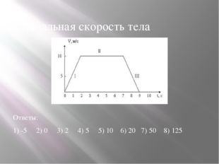 1.Начальная скорость тела Ответы: 1) -5 2) 0 3) 2 4) 5 5) 10 6) 20 7) 50 8) 125