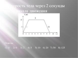 2.Скорость тела через 2 секунды после начала движения Ответы: 1) -5 2) 0 3) 2
