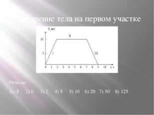 4.Ускорение тела на первом участке Ответы: 1) -5 2) 0 3) 2 4) 5 5) 10 6) 20 7