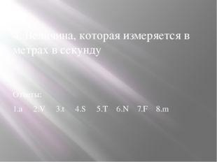 4. Величина, которая измеряется в метрах в секунду Ответы: 1.а 2.V 3.t 4.S 5