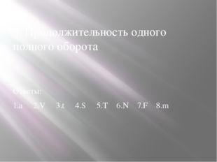 5. Продолжительность одного полного оборота Ответы: 1.а 2.V 3.t 4.S 5.T 6.N