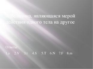 7. Величина, являющаяся мерой действия одного тела на другое Ответы: 1.а 2.V