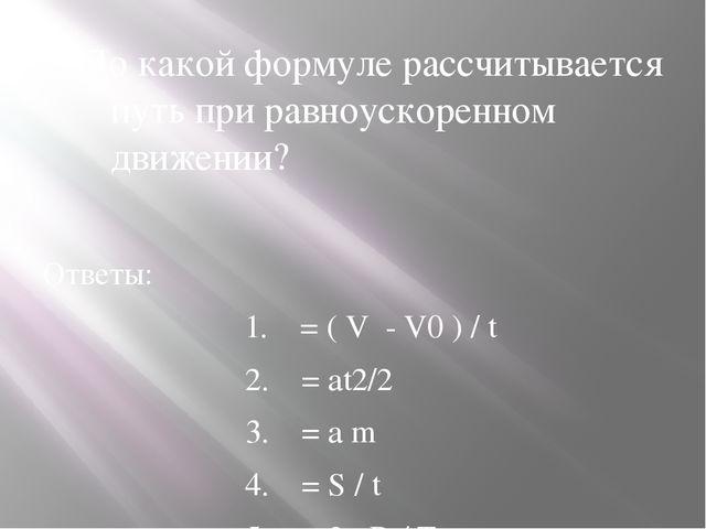 1.По какой формуле рассчитывается путь при равноускоренном движении? Ответы:...