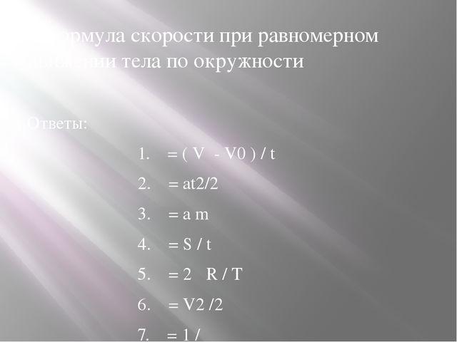 2.Формула скорости при равномерном движении тела по окружности Ответы: 1. = (...