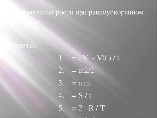 5.Формула скорости при равноускоренном движении Ответы: 1. = ( V - V0 ) / t...