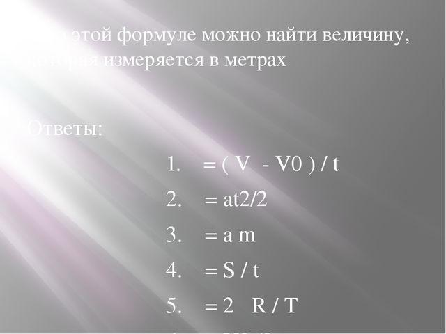 7.По этой формуле можно найти величину, которая измеряется в метрах Ответы: 1...