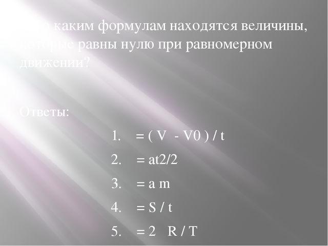 8.По каким формулам находятся величины, которые равны нулю при равномерном дв...