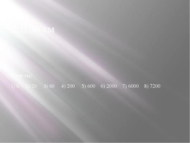 2. 0,06 км Ответы: 1) 6 2) 20 3) 60 4) 200 5) 600 6) 2000 7) 6000 8) 7200