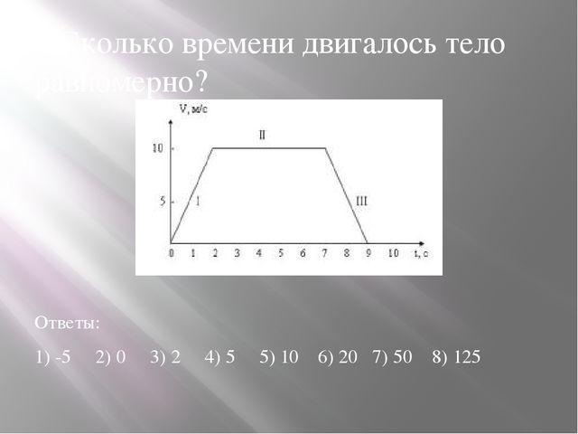 3.Сколько времени двигалось тело равномерно? Ответы: 1) -5 2) 0 3) 2 4) 5 5)...