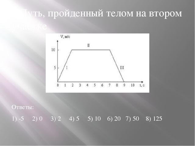 8.Путь, пройденный телом на втором участке Ответы: 1) -5 2) 0 3) 2 4) 5 5) 10...