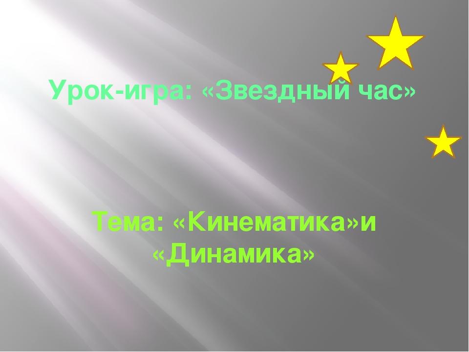 Урок-игра: «Звездный час» Тема: «Кинематика»и «Динамика»