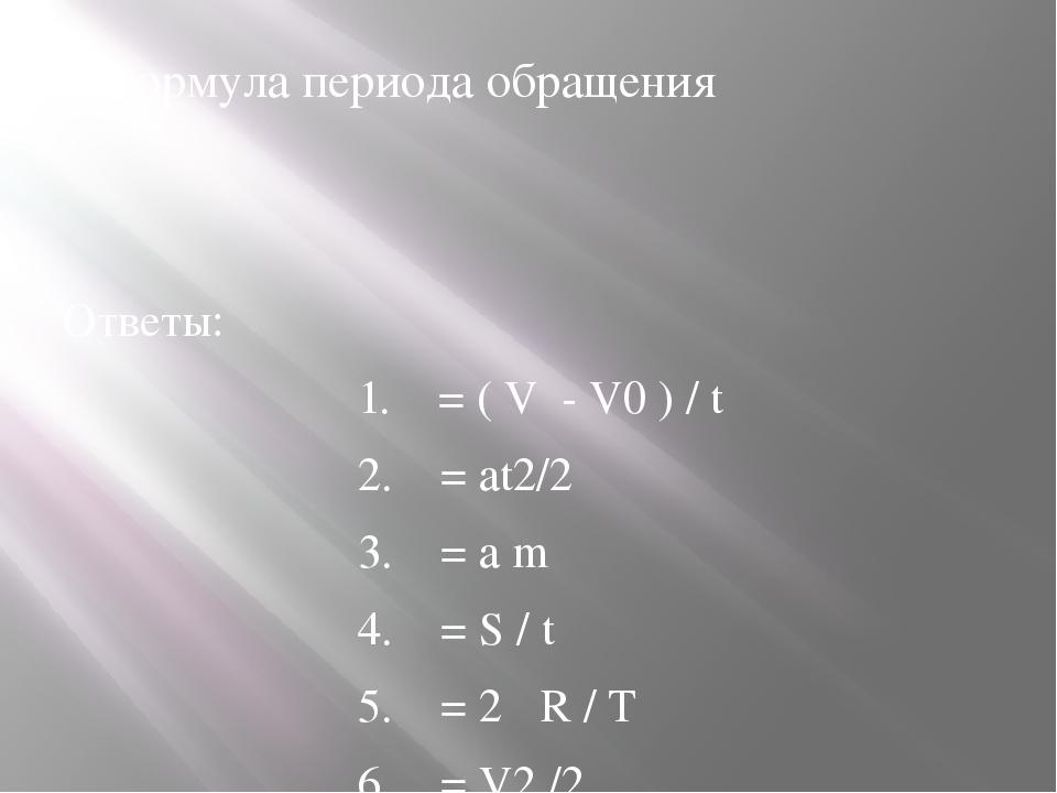 4.Формула периода обращения Ответы: 1. = ( V - V0 ) / t 2. = аt2/2 3....