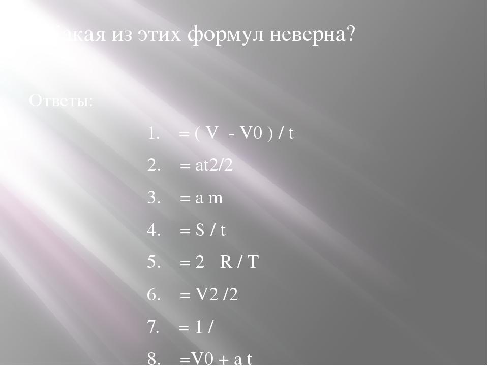 6.Какая из этих формул неверна? Ответы: 1. = ( V - V0 ) / t 2. = аt2/2 3....
