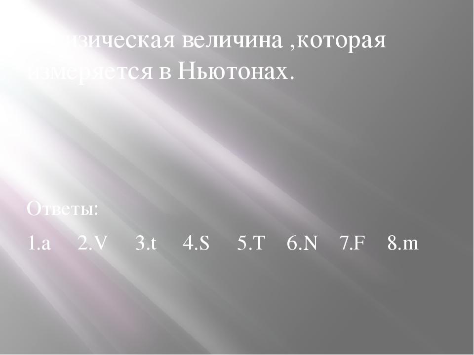 1.Физическая величина ,которая измеряется в Ньютонах. Ответы: 1.а 2.V 3.t 4.S...