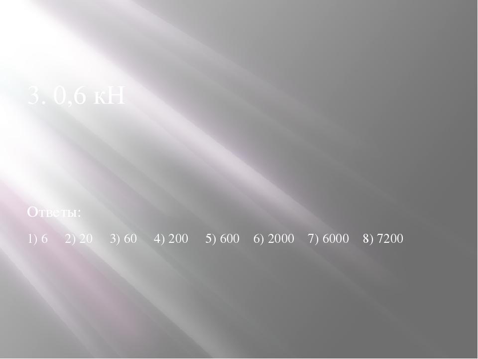 3. 0,6 кН Ответы: 1) 6 2) 20 3) 60 4) 200 5) 600 6) 2000 7) 6000 8) 7200