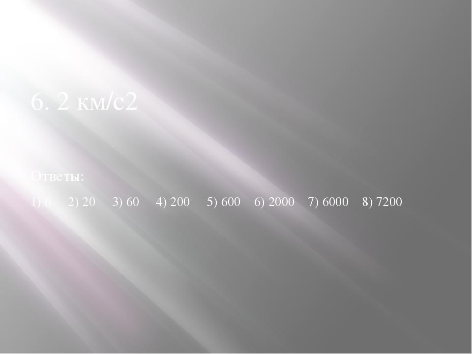6. 2 км/с2 Ответы: 1) 6 2) 20 3) 60 4) 200 5) 600 6) 2000 7) 6000 8) 7200