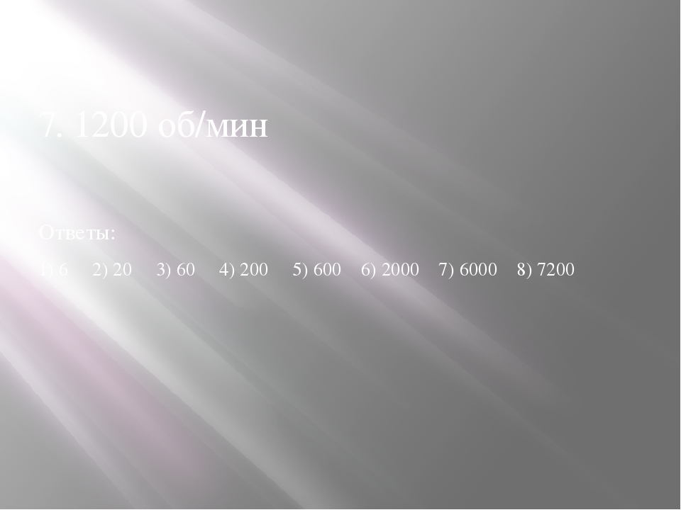 7. 1200 об/мин Ответы: 1) 6 2) 20 3) 60 4) 200 5) 600 6) 2000 7) 6000 8) 7200
