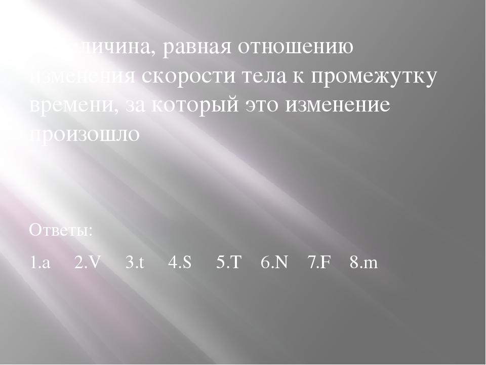2. Величина, равная отношению изменения скорости тела к промежутку времени, з...