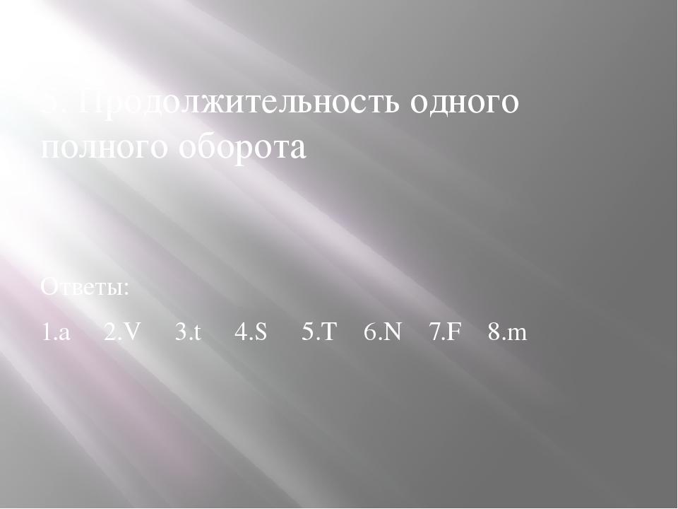 5. Продолжительность одного полного оборота Ответы: 1.а 2.V 3.t 4.S 5.T 6.N...