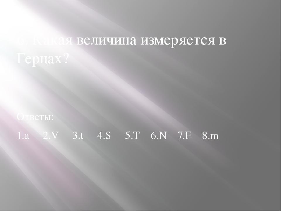 6. Какая величина измеряется в Герцах? Ответы: 1.а 2.V 3.t 4.S 5.T 6.N 7.F 8.m