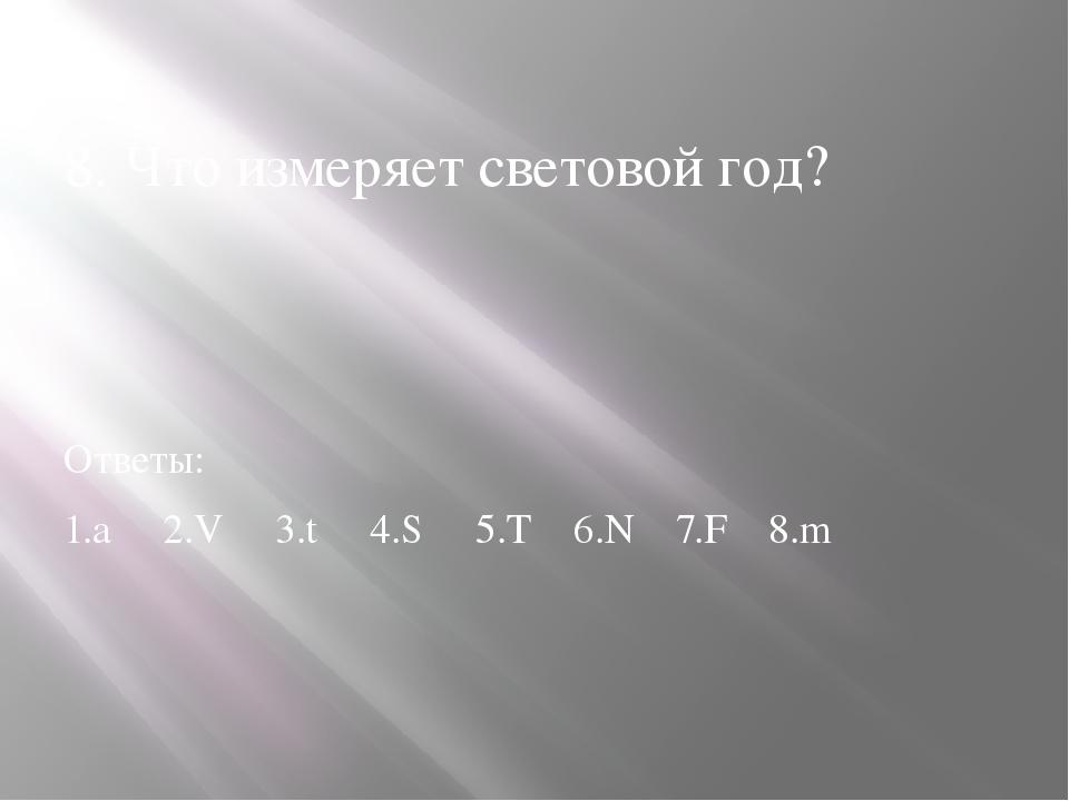 8. Что измеряет световой год? Ответы: 1.а 2.V 3.t 4.S 5.T 6.N 7.F 8.m