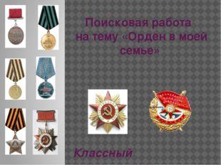 Поисковая работа на тему «Орден в моей семье» Классный руководитель Козинская
