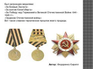 Был награжден медалями: «За Боевые Заслуги» «За взятие Кенигсберга» «За Побед