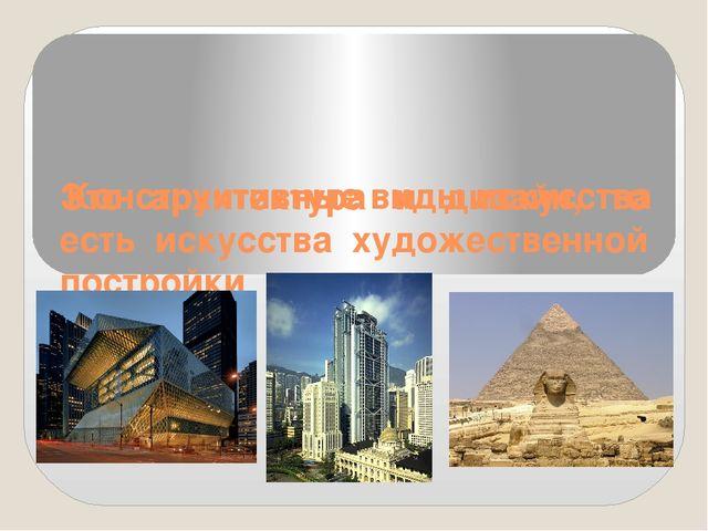 Конструктивные виды искусства Это архитектура и дизайн, то есть искусства ху...