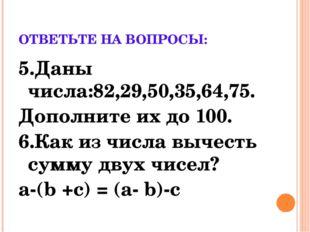 ОТВЕТЬТЕ НА ВОПРОСЫ: 5.Даны числа:82,29,50,35,64,75. Дополните их до 100. 6.К