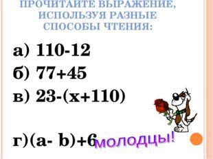 ПРОЧИТАЙТЕ ВЫРАЖЕНИЕ, ИСПОЛЬЗУЯ РАЗНЫЕ СПОСОБЫ ЧТЕНИЯ: а) 110-12 б) 77+45 в)