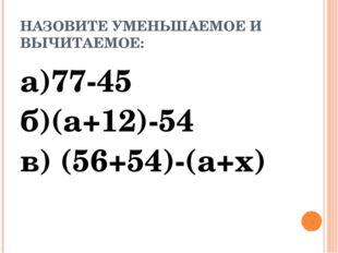 НАЗОВИТЕ УМЕНЬШАЕМОЕ И ВЫЧИТАЕМОЕ: а)77-45 б)(а+12)-54 в) (56+54)-(а+х)