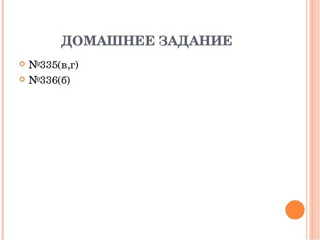 ДОМАШНЕЕ ЗАДАНИЕ №335(в,г) №336(б)