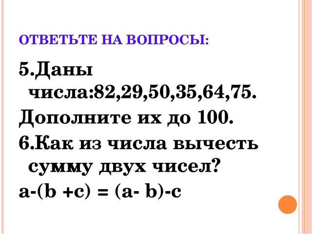ОТВЕТЬТЕ НА ВОПРОСЫ: 5.Даны числа:82,29,50,35,64,75. Дополните их до 100. 6.К...