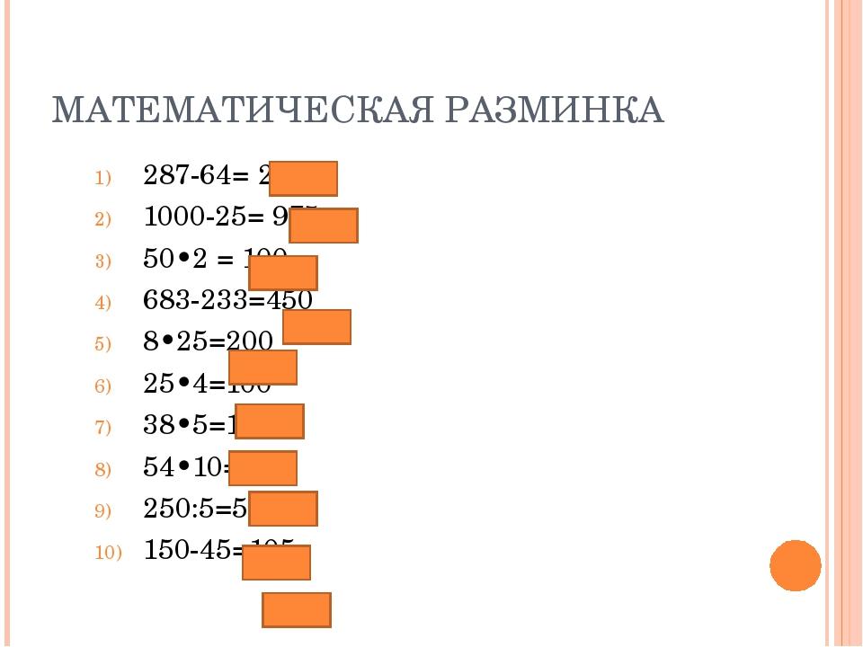 МАТЕМАТИЧЕСКАЯ РАЗМИНКА 287-64= 223 1000-25= 975 50•2 = 100 683-233=450 8•25=...