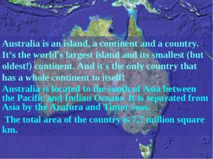 Australia is an island, a continent and a country. It's the world's largest i
