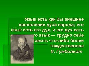 Язык есть как бы внешнее проявление духа народа; его язык есть его дух, и ег