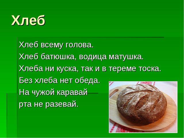 Хлеб Хлеб всему голова. Хлеб батюшка, водица матушка. Хлеба ни куска, так и в...