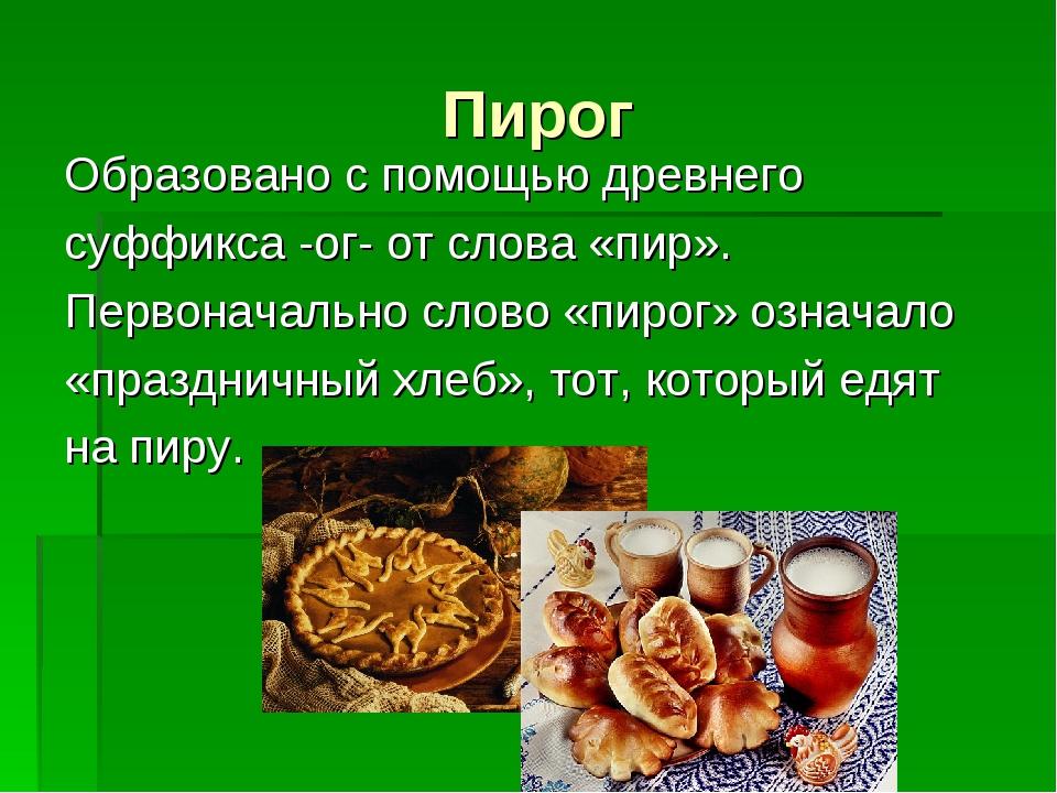 Пирог Образовано с помощью древнего суффикса -ог- от слова «пир». Первоначаль...