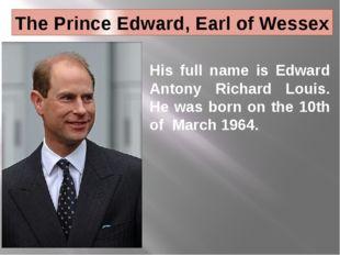 The Prince Edward, Earl of Wessex His full name is Edward Antony Richard Loui