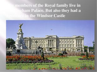 The members of the Royal family live in Buckingham Palace. But also they had