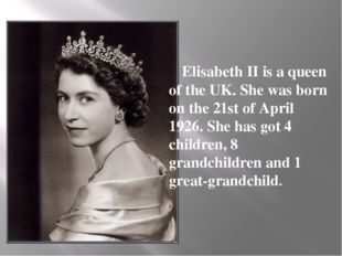 Elisabeth II is a queen of the UK. She was born on the 21st of April 1926. S