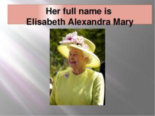Her full name is Elisabeth Alexandra Mary Windsor.