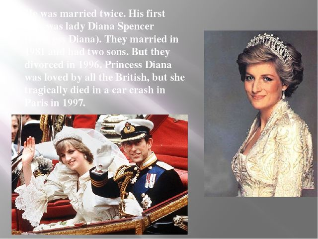 He was married twice. His first wife was lady Diana Spencer (Princess Diana)....