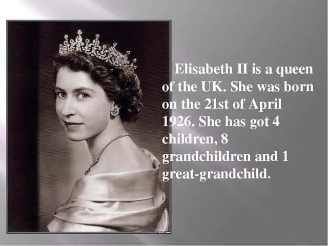Elisabeth II is a queen of the UK. She was born on the 21st of April 1926. S...