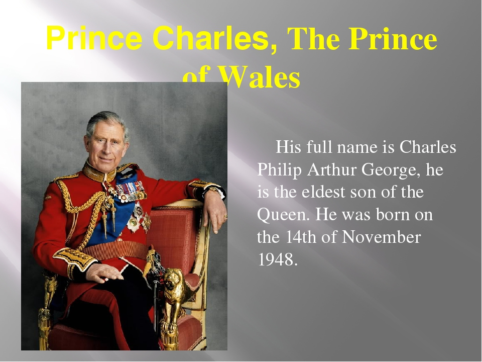 Prince Charles, The Prince of Wales His full name is Charles Philip Arthur Ge...