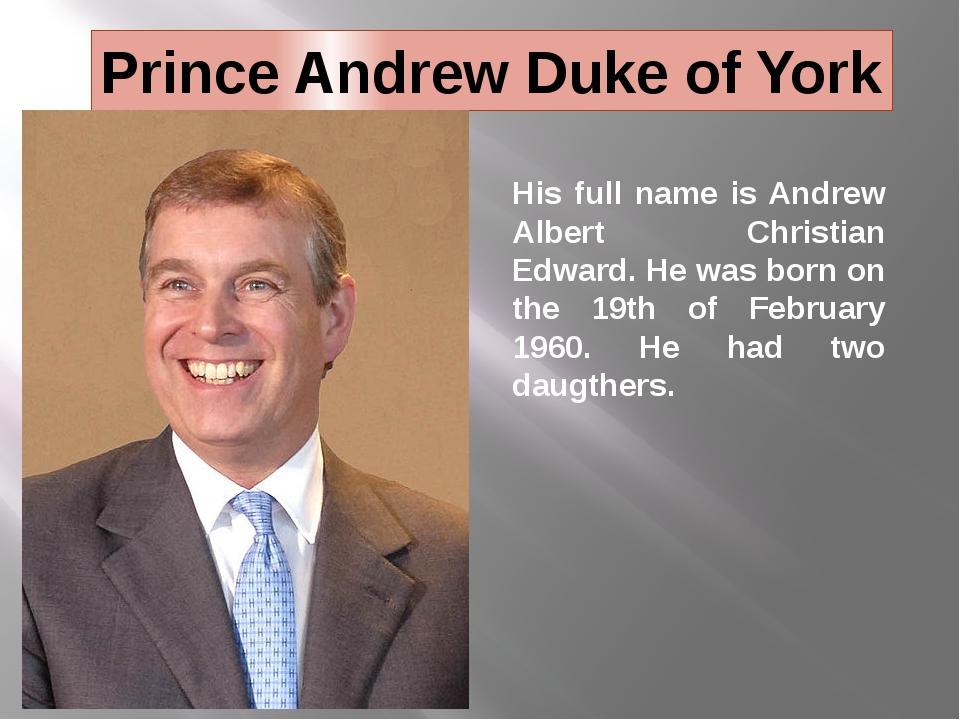 Prince Andrew Duke of York His full name is Andrew Albert Christian Edward. H...