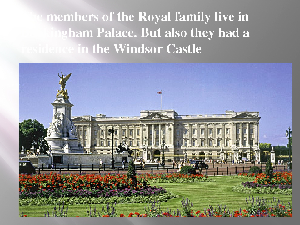 The members of the Royal family live in Buckingham Palace. But also they had...