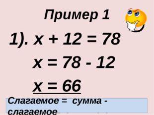 Пример 1 1). х + 12 = 78 х = 78 - 12 х = 66 Ответ: 66. Слагаемое = сумма - с