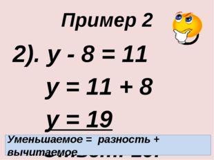 Пример 2 2). у - 8 = 11 у = 11 + 8 у = 19 Ответ: 19. Уменьшаемое = разность